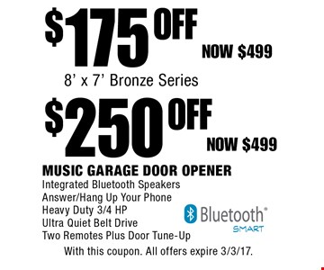 $250 OFF$175 OFFMusic Garage Door OpenerIntegrated Bluetooth Speakers Answer/Hang Up Your PhoneHeavy Duty 3/4 HP Ultra Quiet Belt Drive Two Remotes Plus Door Tune-Up8' x 7' Bronze SeriesNow $499. With this coupon. All offers expire 3/3/17.