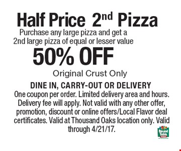 Half Price 2nd Pizza Purchase any large pizza and get a 2nd large pizza of equal or lesser value 50% off DINE IN, CARRY-OUT OR DELIVERY . One coupon per order. Limited delivery area and hours. Delivery fee will apply. Not valid with any other offer, promotion, discount or online offers/Local Flavor deal certificates. Valid at Thousand Oaks location only. Valid through 4/21/17.