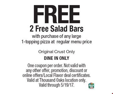 Free 2 Free Salad Bars with purchase of any large 1-topping pizza at regular menu price. Original Crust Only. Dine in only. One coupon per order. Not valid with any other offer, promotion, discount or online offers/Local Flavor deal certificates. Valid at Thousand Oaks location only. Valid through 5/19/17.