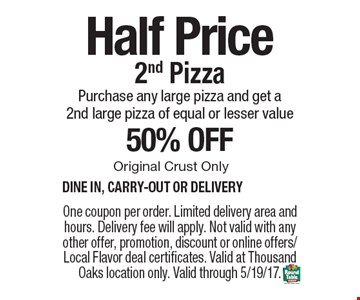 Half Price 2nd Pizza. Purchase any large pizza and get a 2nd large pizza of equal or lesser value 50% off. Original Crust Only. Dine in, carry-out or delivery. One coupon per order. Limited delivery area and hours. Delivery fee will apply. Not valid with any other offer, promotion, discount or online offers/Local Flavor deal certificates. Valid at Thousand Oaks location only. Valid through 5/19/17.