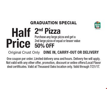 Graduation special. Half price purchase any large pizza and get a 2nd large pizza of equal or lesser value 50% off. One coupon per order. Limited delivery area and hours. Delivery fee will apply. Not valid with any other offer, promotion, discount or online offers/Local Flavor deal certificates. Valid at Thousand Oaks location only. Valid through 7/21/17.