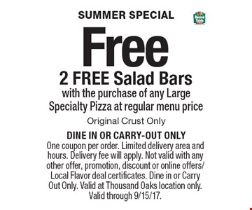 Summer Special. 2 FREE Salad Bars with the purchase of any Large Specialty Pizza at regular menu price. One coupon per order. Limited delivery area and hours. Delivery fee will apply. Not valid with any other offer, promotion, discount or online offers/Local Flavor deal certificates. Dine in or Carry Out Only. Valid at Thousand Oaks location only. Valid through 9/15/17.