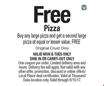 Free pizza. Buy any large pizza and get a second large pizza at equal or lesser value, FREE. Original Crust Only. Valid Mon & Tues ONLY. Dine in or carry-out only. One coupon per order. Limited delivery area and hours. Delivery fee will apply. Not valid with any other offer, promotion, discount or online offers/Local Flavor deal certificates. Valid at Thousand Oaks location only. Valid through 9/15/17.