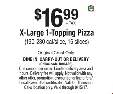 $16.99 + tax for an X-Large 1-Topping Pizza (190-230 cal/slice, 16 slices). Original Crust Only. Dine in, carry-out or delivery (Online code 1006A96). One coupon per order. Limited delivery area and hours. Delivery fee will apply. Not valid with any other offer, promotion, discount or online offers/Local Flavor deal certificates. Valid at Thousand Oaks location only. Valid through 9/15/17.