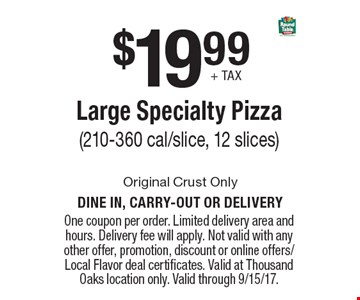$19.99 + tax for a Large Specialty Pizza (210-360 cal/slice, 12 slices). One coupon per order. Limited delivery area and hours. Delivery fee will apply. Not valid with any other offer, promotion, discount or online offers/Local Flavor deal certificates. Valid at Thousand Oaks location only. Valid through 9/15/17.