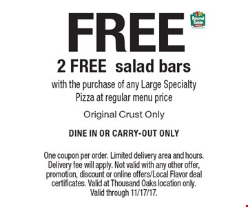 FREE - 2 Free salad bars with the purchase of any Large Specialty Pizza at regular menu price Original Crust Only Dine In Or Carry-Out Only. One coupon per order. Limited delivery area and hours. Delivery fee will apply. Not valid with any other offer, promotion, discount or online offers/Local Flavor deal certificates. Valid at Thousand Oaks location only. Valid through 11/17/17.