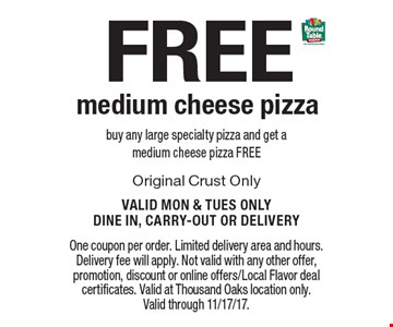 FREE medium cheese pizza buy any large specialty pizza and get a medium cheese pizza FREEOriginal Crust Only Valid Mon & Tues Only. Dine In, Carry-Out or Delivery. One coupon per order. Limited delivery area and hours. Delivery fee will apply. Not valid with any other offer, promotion, discount or online offers/Local Flavor deal certificates. Valid at Thousand Oaks location only. Valid through 11/17/17.
