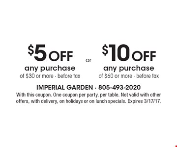 $5 Off any purchase of $30 or more, before tax, OR $10 Off any purchase of $60 or more, before tax. With this coupon. One coupon per party, per table. Not valid with other offers, with delivery, on holidays or on lunch specials. Expires 3/17/17.