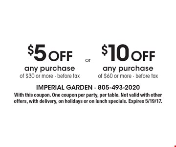 $5 Off any purchase of $30 or more - before tax. $10 Off any purchase of $60 or more - before tax. With this coupon. One coupon per party, per table. Not valid with other offers, with delivery, on holidays or on lunch specials. Expires 5/19/17.