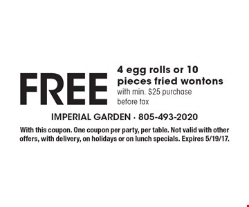 Free 4 egg rolls or 10 pieces fried wontons with min. $25 purchase before tax. With this coupon. One coupon per party, per table. Not valid with other offers, with delivery, on holidays or on lunch specials. Expires 5/19/17.