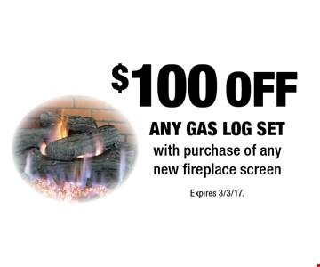 $100 off any gas log set with purchase of any new fireplace screen. Expires 3/3/17.