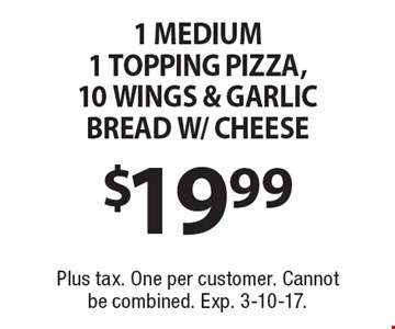 $19.99 1 MEDIUM 1 TOPPING PIZZA,10 WINGS & GARLIC BREAD W/ CHEESE. Plus tax. One per customer. Cannot be combined. Exp. 3-10-17.