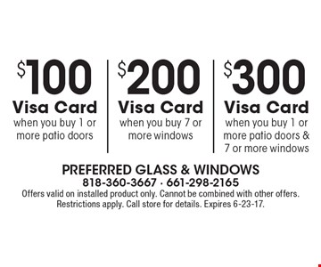 $300 Visa Card when you buy 1 or more patio doors & 7 or more windows. $200 Visa Card when you buy 7 or more windows. $100 Visa Card when you buy 1 or more patio doors. Offers valid on installed product only. Cannot be combined with other offers. Restrictions apply. Call store for details. Expires 6-23-17.