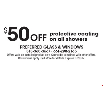 $50 off protective coating on all showers. Offers valid on installed product only. Cannot be combined with other offers. Restrictions apply. Call store for details. Expires 6-23-17.