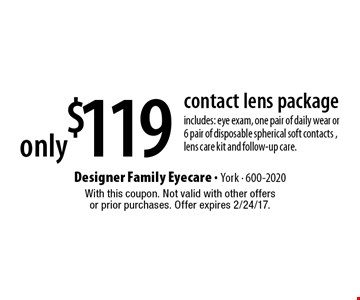 only $119 contact lens package includes: eye exam, one pair of daily wear or 6 pair of disposable spherical soft contacts, lens care kit and follow-up care. With this coupon. Not valid with other offers or prior purchases. Offer expires 2/24/17.