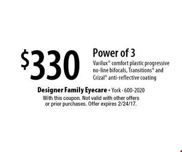 $330 Power of 3 Varilux comfort plastic progressive no-line bifocals, Transitions and Crizal anti-reflective coating. With this coupon. Not valid with other offersor prior purchases. Offer expires 2/24/17.