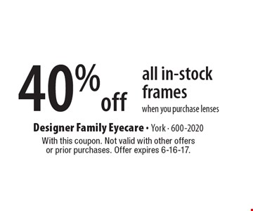 40% off all in-stock frames when you purchase lenses. With this coupon. Not valid with other offers or prior purchases. Offer expires 6-16-17.