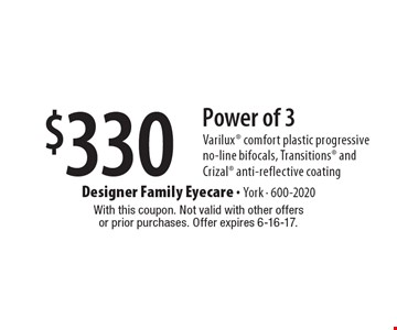$330 Power of 3 Varilux comfort plastic progressive no-line bifocals, Transitions and Crizal anti-reflective coating. With this coupon. Not valid with other offersor prior purchases. Offer expires 6-16-17.