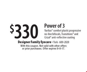 $330 Power of 3 Varilux comfort plastic progressive no-line bifocals, Transitions and Crizal anti-reflective coating. With this coupon. Not valid with other offers or prior purchases. Offer expires 9-8-17.