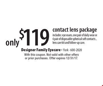 only $119 contact lens package includes: eye exam, one pair of daily wear or 6 pair of disposable spherical soft contacts , lens care kit and follow-up care.. With this coupon. Not valid with other offers or prior purchases. Offer expires 12/31/17.