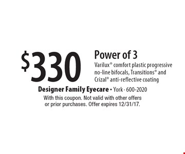 $330 Power of 3 Varilux comfort plastic progressive no-line bifocals, Transitions and Crizal anti-reflective coating. With this coupon. Not valid with other offersor prior purchases. Offer expires 12/31/17.