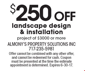 $250 Off landscape design & installation project of $3000 or more. Offer cannot be combined with any other offer, and cannot be redeemed for cash. Coupon must be presented at the time the estimate appointment is determined. Expires 6-30-17.