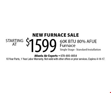 NEW FURNACE SALE. $1599 STARTING AT 60K BTU 80% AFUE Furnace Single Stage. Standard Installation. 10 Year Parts, 1 Year Labor Warranty. Not valid with other offers or prior services. Expires 4-14-17.