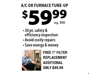 $59.99 A/C OR FURNACE TUNE-UP. 30 pt. safety & efficiency inspection - Avoid costly repairs - Save energy & money Free 1
