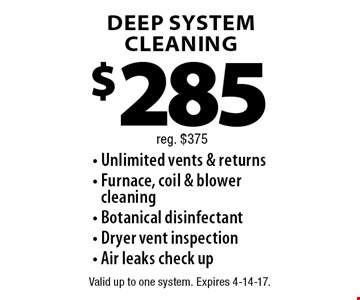 $285 DEEP SYSTEM CLEANING. Unlimited vents & returns - Furnace, coil & blower cleaning - Botanical disinfectant - Dryer vent inspection - Air leaks check up. Reg. $375. Valid up to one system. Expires 4-14-17.