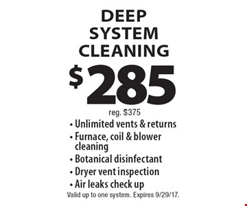 $285 DEEP SYSTEM CLEANING - Unlimited vents & returns - Furnace, coil & blower cleaning - Botanical disinfectant - Dryer vent inspection - Air leaks check up. Reg. $375. Valid up to one system. Expires 9/29/17.