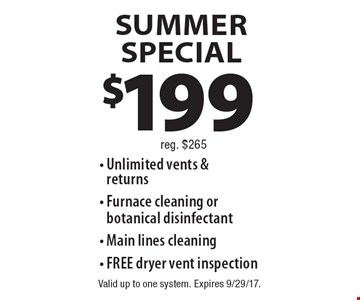 Summer SPECIAL - $199 Unlimited vents & returns, Furnace cleaning or  botanical disinfectant, Main lines cleaning, FREE dryer vent inspection. Reg. $265. Valid up to one system. Expires 9/29/17.