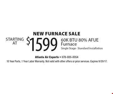 NEW FURNACE SALE - STARTING AT $1599. 60K BTU 80% AFUE Furnace Single Stage - Standard Installation. 10 Year Parts, 1 Year Labor Warranty. Not valid with other offers or prior services. Expires 9/29/17.