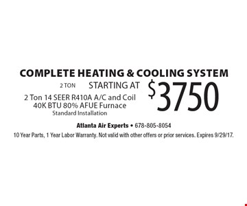 COMPLETE HEATING & COOLING SYSTEM - 2 Ton STARTING AT $3750. 14 SEER R410A A/C and Coil. 40K BTU 80% AFUE Furnace. Standard Installation. 10 Year Parts, 1 Year Labor Warranty. Not valid with other offers or prior services. Expires 9/29/17.