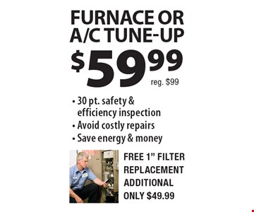 $59.99 Furnace Or A/C TUNE-UP. 30 pt. safety & efficiency inspection, Avoid costly repairs, Save energy & money. Free 1