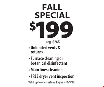 Fall SPECIAL $199. Unlimited vents & returns, Furnace cleaning or  botanical disinfectant, Main lines cleaning, FREE dryer vent inspection. Rreg. $265. Valid up to one system. Expires 11/3/17.