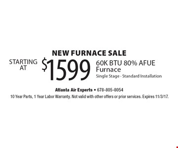 NEW FURNACE SALE STARTING AT $1599 60K BTU 80% AFUE Furnace. Single Stage. Standard Installation. 10 Year Parts, 1 Year Labor Warranty. Not valid with other offers or prior services. Expires 11/3/17.