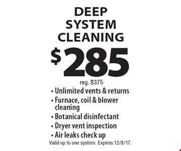 $285 DEEP SYSTEM CLEANING. Reg. $375. - Unlimited vents & returns - Furnace, coil & blower cleaning - Botanical disinfectant - Dryer vent inspection - Air leaks check up. Valid up to one system. Expires 12/8/17.