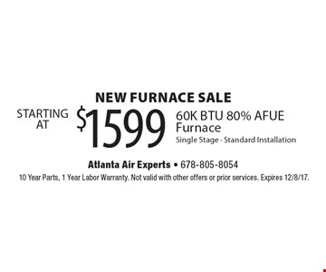 NEW FURNACE SALE $1599 STARTING AT 60K BTU 80% AFUE Furnace Single Stage - Standard Installation. 10 Year Parts, 1 Year Labor Warranty. Not valid with other offers or prior services. Expires 12/8/17.