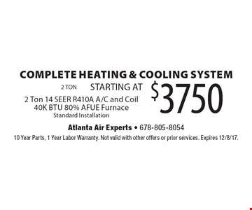 COMPLETE HEATING & COOLING SYSTEM STARTING AT $3750. 2 Ton 14 SEER R410A A/C and Coil 40K BTU 80% AFUE Furnace. Standard Installation. 10 Year Parts, 1 Year Labor Warranty. Not valid with other offers or prior services. Expires 12/8/17.