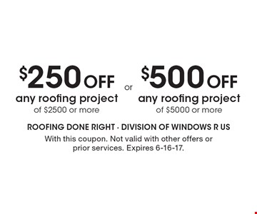 $250 Off any roofing project of $2500 or more OR $500 Off any roofing project of $5000 or more. With this coupon. Not valid with other offers or prior services. Expires 6-16-17.
