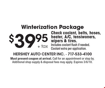 Winterization Package - $39.95 + tax Check coolant, belts, hoses, heater, A/C, tensiwoners, wipers & tires. Includes coolant flush if needed. Coolant extra per application. Must present coupon at arrival. Call for an appointment or stop by. Additional shop supply & disposal fees may apply. Expires 3/6/18.