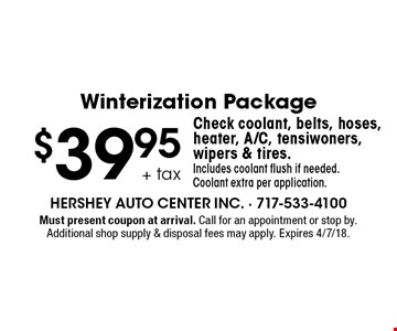 Winterization Package. $39.95 + tax. Check coolant, belts, hoses, heater, A/C, tensiwoners, wipers & tires. Includes coolant flush if needed. Coolant extra per application. Must present coupon at arrival. Call for an appointment or stop by. Additional shop supply & disposal fees may apply. Expires 4/7/18.