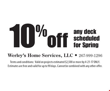 10%off any deck scheduled for Spring. Terms and conditions: Valid on projects estimated $2,500 or more by 4-21-17 ONLY. Estimates are free and valid for up to 90 days. Cannot be combined with any other offer.