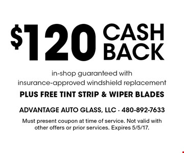 $120 cash back in-shop guaranteed with insurance-approved windshield replacement, plus free tint strip & wiper blades. Must present coupon at time of service. Not valid with other offers or prior services. Expires 5/5/17.
