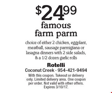 $24.99 famous farm parm. Choice of either 2 chicken, eggplant, meatball, sausage parmigiana or lasagna dinners with 2 side salads & a 1/2 dozen garlic rolls. With this coupon. Takeout or delivery only. Limited delivery area. One coupon per order. Not valid with other offers. Expires 3/10/17.