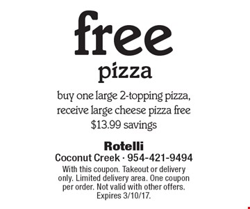 Free pizza. Buy one large 2-topping pizza, receive large cheese pizza free. $13.99 savings. With this coupon. Takeout or delivery only. Limited delivery area. One coupon per order. Not valid with other offers. Expires 3/10/17.