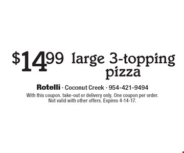 $14.99 large 3-topping pizza. With this coupon. take-out or delivery only. One coupon per order.Not valid with other offers. Expires 4-14-17.