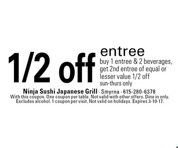 1/2 off entree buy 1 entree & 2 beverages, get 2nd entree of equal or lesser value 1/2 off sun-thurs only. With this coupon. One coupon per table. Not valid with other offers. Dine in only. Excludes alcohol. 1 coupon per visit. Not valid on holidays. Expires 3-10-17.