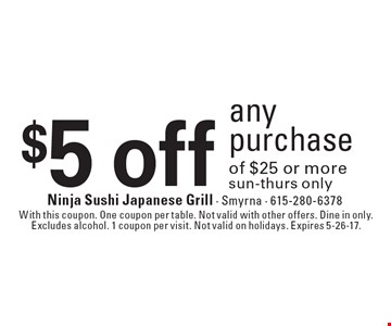 $5 off any purchase of $25 or more. Sun-Thurs only. With this coupon. One coupon per table. Not valid with other offers. Dine in only. Excludes alcohol. 1 coupon per visit. Not valid on holidays. Expires 5-26-17.