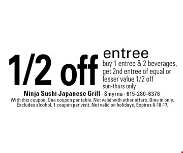 1/2 off entree buy 1 entree & 2 beverages, get 2nd entree of equal or lesser value 1/2 off. sun-thurs only. With this coupon. One coupon per table. Not valid with other offers. Dine in only. Excludes alcohol. 1 coupon per visit. Not valid on holidays. Expires 8-18-17.